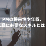 PMの将来性や年収、転職に必要なスキルとは?